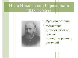 Иван Николаевич Горожанкин (1848-1904гг) Русский ботаник Установил цитологически