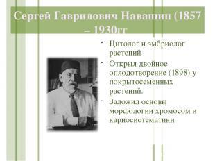 Сергей Гаврилович Навашин (1857 – 1930гг Цитолог и эмбриолог растений Открыл дво