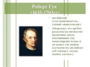 Роберт Гук (1635-1703гг) английский естествоиспытатель, учёный-энциклопедист обн