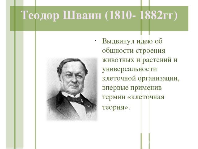 Теодор Шванн (1810- 1882гг) Выдвинул идею об общности строения животных и растений и универсальности клеточной организации, впервые применив термин «клеточная теория».
