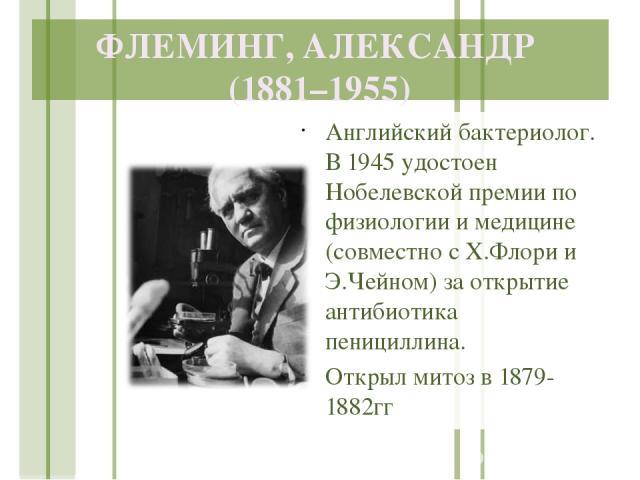 ФЛЕМИНГ, АЛЕКСАНДР (1881–1955) Английский бактериолог. В 1945 удостоен Нобелевской премии по физиологии и медицине (совместно с Х.Флори и Э.Чейном) за открытие антибиотика пенициллина. Открыл митоз в 1879-1882гг