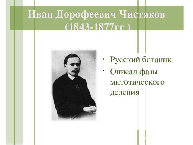 Иван Дорофеевич Чистяков (1843-1877гг ) Русский ботаник Описал фазы митотического деления