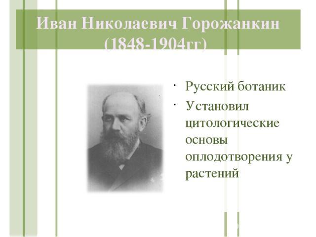 Иван Николаевич Горожанкин (1848-1904гг) Русский ботаник Установил цитологические основы оплодотворения у растений