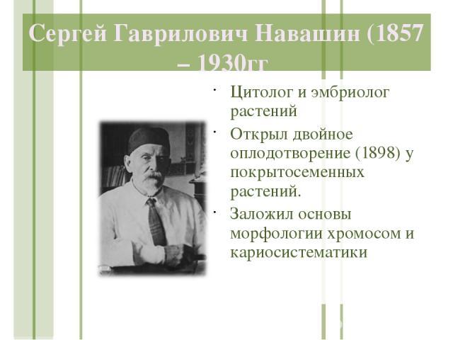 Сергей Гаврилович Навашин (1857 – 1930гг Цитолог и эмбриолог растений Открыл двойное оплодотворение (1898) у покрытосеменных растений. Заложил основы морфологии хромосом и кариосистематики