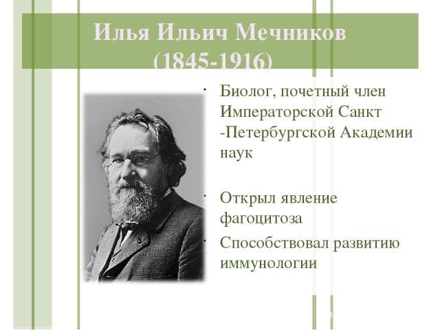 Илья Ильич Мечников (1845-1916) Биолог, почетный член Императорской Санкт -Петербургской Академии наук Открыл явление фагоцитоза Способствовал развитию иммунологии