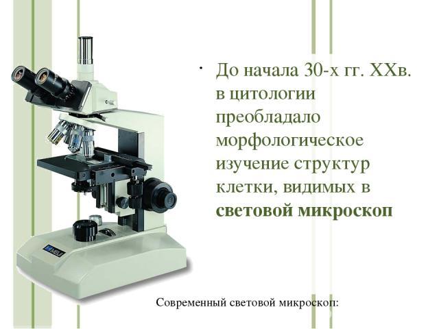 До начала 30-х гг. ХХв. в цитологии преобладало морфологическое изучение структур клетки, видимых в световой микроскоп Современный световой микроскоп: