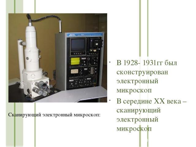В 1928- 1931гг был сконструирован электронный микроскоп В середине ХХ века – сканирующий электронный микроскоп Сканирующий электронный микроскоп: