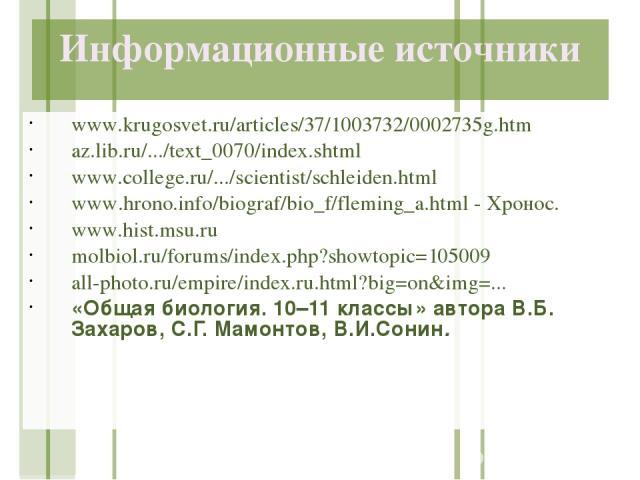 Информационные источники www.krugosvet.ru/articles/37/1003732/0002735g.htm az.lib.ru/.../text_0070/index.shtml www.college.ru/.../scientist/schleiden.html www.hrono.info/biograf/bio_f/fleming_a.html - Хронос. www.hist.msu.ru molbiol.ru/forums/index.…