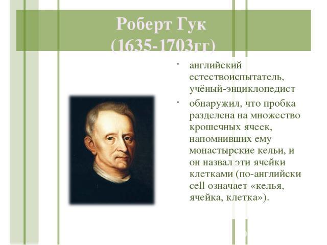 Роберт Гук (1635-1703гг) английский естествоиспытатель, учёный-энциклопедист обнаружил, что пробка разделена на множество крошечных ячеек, напомнивших ему монастырские кельи, и он назвал эти ячейки клетками (по-английски cell означает «келья, ячейка…