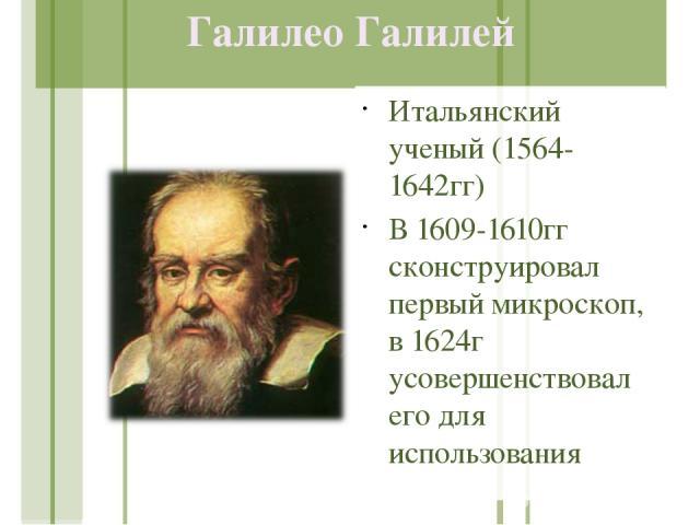 Галилео Галилей Итальянский ученый (1564-1642гг) В 1609-1610гг сконструировал первый микроскоп, в 1624г усовершенствовал его для использования