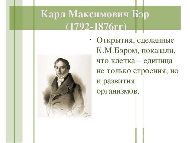 Карл Максимович Бэр (1792-1876гг) Открытия, сделанные К.М.Бэром, показали, что клетка – единица не только строения, но и развития организмов.