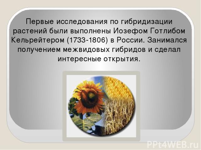 Первые исследования по гибридизации растений были выполнены Иозефом Готлибом Кельрейтером (1733-1806) в России. Занимался получением межвидовых гибридов и сделал интересные открытия.