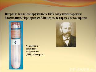 Впервые были обнаружены в 1869 году швейцарским биохимиком Фридрихом Мишером в я