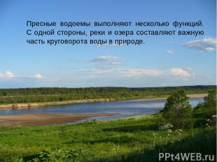 Пресные водоемы выполняют несколько функций. С одной стороны, реки и озера соста
