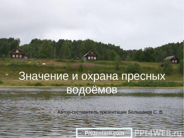 Значение и охрана пресных водоёмов Автор-составитель презентации Большаков С. В. Prezentacii.com