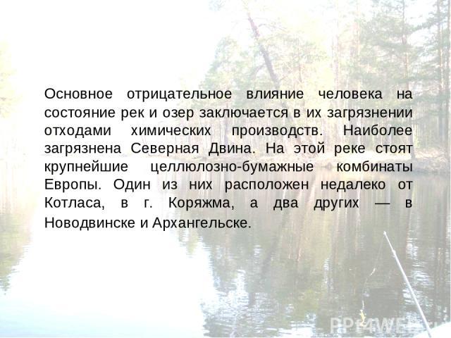 Основное отрицательное влияние человека на состояние рек и озер заключается в их загрязнении отходами химических производств. Наиболее загрязнена Северная Двина. На этой реке стоят крупнейшие целлюлозно-бумажные комбинаты Европы. Один из них располо…