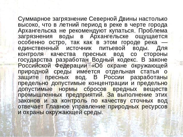Суммарное загрязнение Северной Двины настолько высоко, что в летний период в реке в черте города Архангельска не рекомендуют купаться. Проблема загрязнения воды в Архангельске ощущается особенно остро, так как в этом городе река — единственный источ…