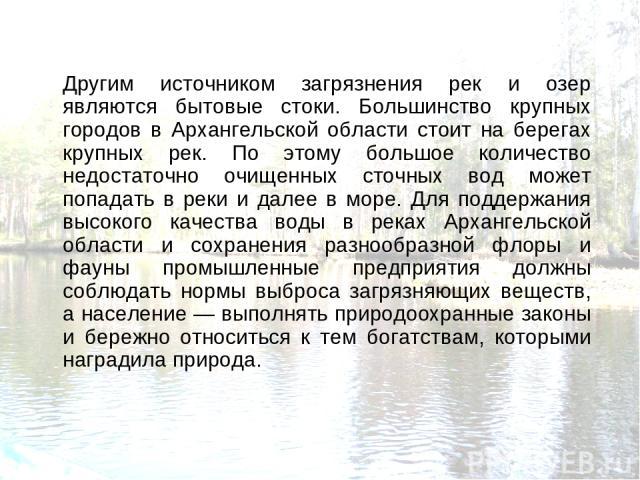 Другим источником загрязнения рек и озер являются бытовые стоки. Большинство крупных городов в Архангельской области стоит на берегах крупных рек. По этому большое количество недостаточно очищенных сточных вод может попадать в реки и далее в море. Д…