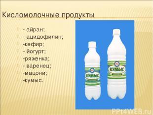Кисломолочные продукты - айран; - ацидофилин; -кефир; - йогурт; -ряженка; - варе