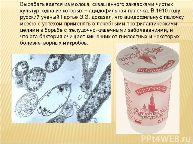 Вырабатывается из молока, сквашенного заквасками чистых культур, одна из которых – ацидофильная палочка. В 1910 году русский ученый Гартье Э.Э. доказал, что ацидофильную палочку можно с успехом применять с лечебными профилактическими целями в борьбе…