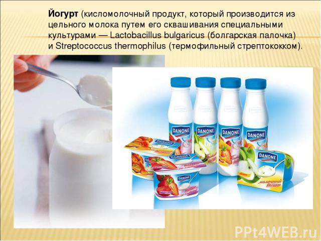 Йо гурт (кисломолочный продукт, который производится из цельного молока путем его сквашивания специальными культурами — Lactobacillus bulgaricus (болгарская палочка) и Streptococcus thermophilus (термофильный стрептококком).