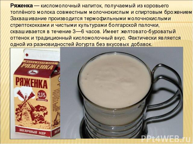 Ря женка — кисломолочный напиток, получаемый из коровьего топлёного молока совместным молочнокислым и спиртовым брожением. Заквашивание производится термофильными молочнокислыми стрептококками и чистыми культурами болгарской палочки, сквашивается в …