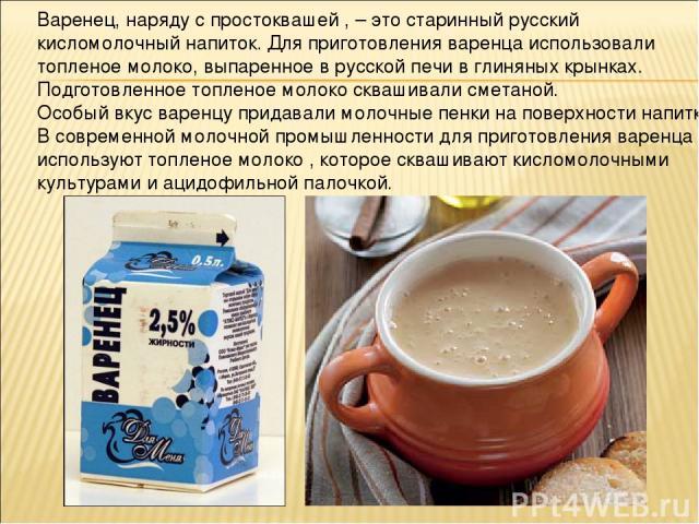 Варенец, наряду с простоквашей , – это старинный русский кисломолочный напиток. Для приготовления варенца использовали топленое молоко, выпаренное в русской печи в глиняных крынках. Подготовленное топленое молоко сквашивали сметаной. Особый вкус вар…