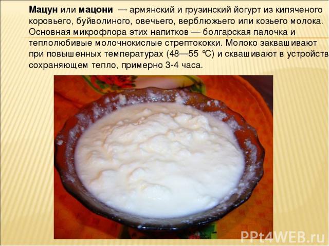 Мацу н или мацони — армянский и грузинский йогурт из кипяченого коровьего, буйволиного, овечьего, верблюжьего или козьего молока. Основная микрофлора этих напитков — болгарская палочка и теплолюбивые молочнокислые стрептококки. Молоко заквашивают пр…