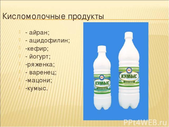 Кисломолочные продукты - айран; - ацидофилин; -кефир; - йогурт; -ряженка; - варенец; -мацони; -кумыс.