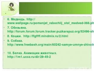 6. Медведь. http://www.wallpage.ru/pomenjat_rabochiij_stol_medved-366.php 7. Обе