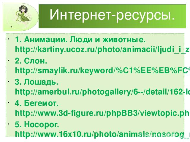 Интернет-ресурсы. 1. Анимации. Люди и животные.http://kartiny.ucoz.ru/photo/animacii/ljudi_i_zhivotnye/skachat_besplatno/561-0-19676 2. Слон. http://smaylik.ru/keyword/%C1%EE%EB%FC%F8%E8%E5/ 3. Лошадь. http://amerbul.ru/photogallery/6--/detail/162-l…