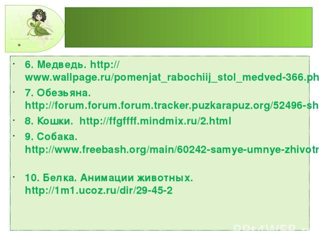 6. Медведь. http://www.wallpage.ru/pomenjat_rabochiij_stol_medved-366.php 7. Обезьяна. http://forum.forum.forum.tracker.puzkarapuz.org/52496-shablon-dlya-fotoshopa-obezyana.html 8. Кошки. http://ffgffff.mindmix.ru/2.html 9. Собака.http://www.freebas…