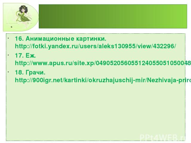 16. Анимационные картинки. http://fotki.yandex.ru/users/aleks130955/view/432296/ 17. Еж. http://www.apus.ru/site.xp/049052056055124055051050048.html 18. Грачи. http://900igr.net/kartinki/okruzhajuschij-mir/Nezhivaja-priroda-osenju/063-Pereletnye-pti…