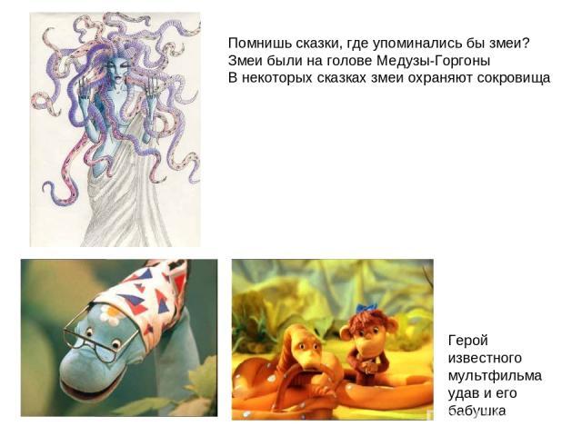 Помнишь сказки, где упоминались бы змеи? Змеи были на голове Медузы-Горгоны В некоторых сказках змеи охраняют сокровища Герой известного мультфильма удав и его бабушка