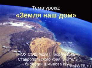 Тема урока: «Земля наш дом» МОУ СОШ №29 г.Георгиевска Ставропольского края, учит