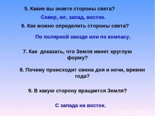 5. Какие вы знаете стороны света? Север, юг, запад, восток. 6. Как можно определ