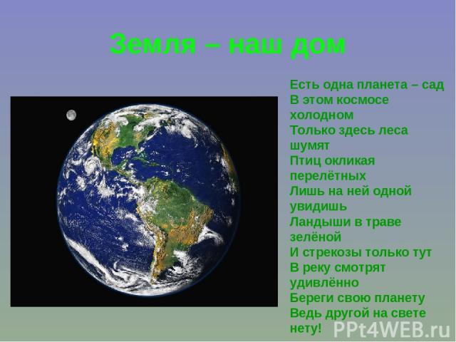 Земля – наш дом Есть одна планета – сад В этом космосе холодном Только здесь леса шумят Птиц окликая перелётных Лишь на ней одной увидишь Ландыши в траве зелёной И стрекозы только тут В реку смотрят удивлённо Береги свою планету Ведь другой на свете нету!
