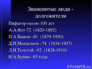 Знаменитые люди - долгожители Пифагор-около 100 лет А.А.Фет-72 (1820-1892) П А Б