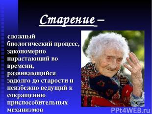Старение – сложный биологический процесс, закономерно нарастающий во времени, ра