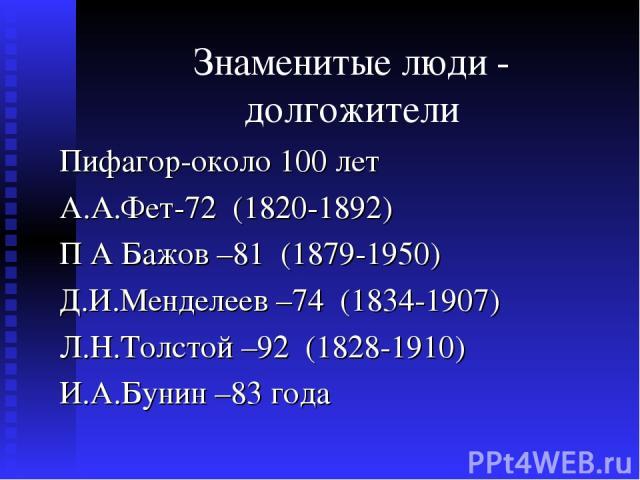 Знаменитые люди - долгожители Пифагор-около 100 лет А.А.Фет-72 (1820-1892) П А Бажов –81 (1879-1950) Д.И.Менделеев –74 (1834-1907) Л.Н.Толстой –92 (1828-1910) И.А.Бунин –83 года