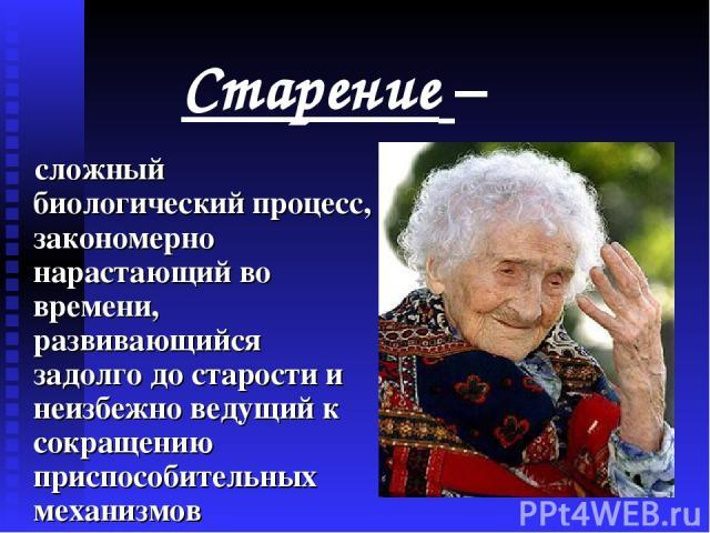 Старение – сложный биологический процесс, закономерно нарастающий во времени, развивающийся задолго до старости и неизбежно ведущий к сокращению приспособительных механизмов