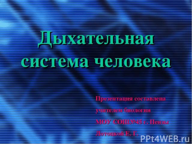 Дыхательная система человека Презентация составлена учителем биологии МОУ СОШ№45 г. Пензы Лотоцкой Е. Г.