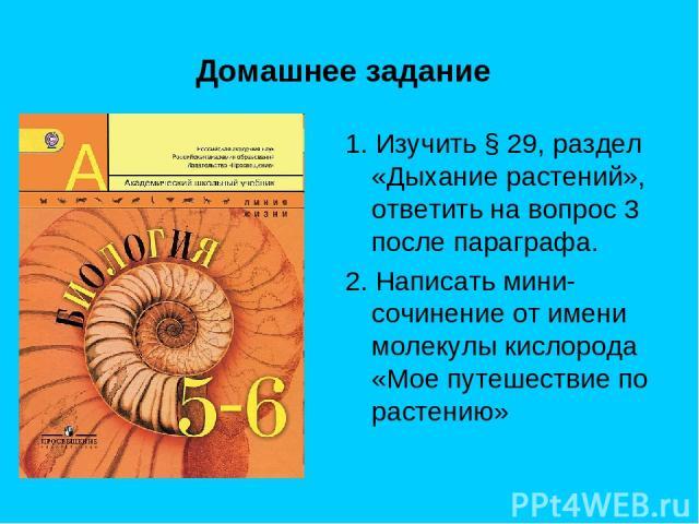 Домашнее задание 1. Изучить § 29, раздел «Дыхание растений», ответить на вопрос 3 после параграфа. 2. Написать мини-сочинение от имени молекулы кислорода «Мое путешествие по растению»