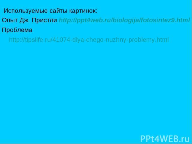Используемые сайты картинок: Опыт Дж. Пристли http://ppt4web.ru/biologija/fotosintez9.html Проблема http://tipslife.ru/41074-dlya-chego-nuzhny-problemy.html