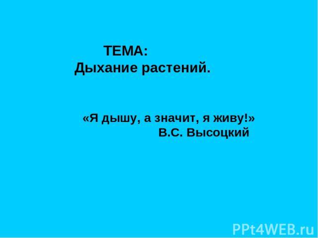ТЕМА: Дыхание растений. «Я дышу, а значит, я живу!» В.С. Высоцкий