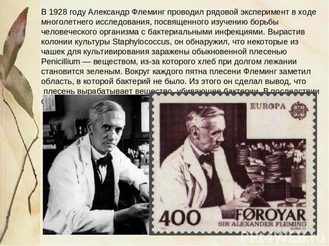 В 1928 году Александр Флеминг проводил рядовой эксперимент в ходе многолетнего исследования, посвященного изучению борьбы человеческого организма с бактериальными инфекциями. Вырастив колонии культуры Staphylococcus, он обнаружил, что некоторые из ч…
