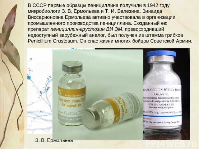В СССР первые образцы пенициллина получили в 1942 году микробиологи З. В.Ермольева и Т.И.Балезина. Зинаида Виссарионовна Ермольева активно участвовала в организации промышленного производства пенициллина. Созданный ею препарат пенициллин-крустози…