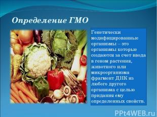 Определение ГМО Генетически модифицированные организмы – это организмы которые с