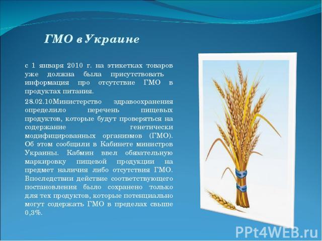 ГМО в Украине с 1 января 2010 г. на этикетках товаров уже должна была присутствовать информация про отсутствие ГМО в продуктах питания. 28.02.10Министерство здравоохранения определило перечень пищевых продуктов, которые будут проверяться на содержан…