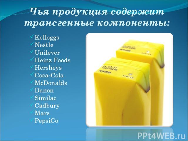 Чья продукция содержит трансгенные компоненты: Kelloggs Nestle Unilever Heinz Foods Hersheys Coca-Cola McDonalds Danon Similac Cadbury Mars PepsiCo